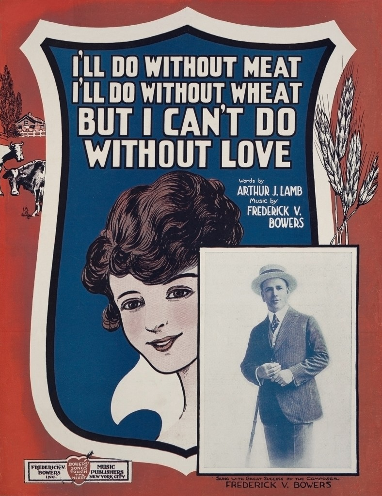 """I'll Do Without Meat, I'll Do Without Wheat, But I Can't Do Without Love""  Lithographic sheet music cover Music by Frederick V. Bowers and lyrics by Arthur J. Lamb Frederick V. Bowers Music Publishers, 1918"